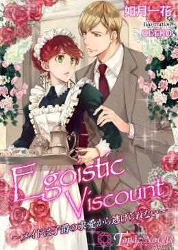 Egoistic Viscount~メイドは子爵の求愛から逃げられない~【書下ろし・イラスト7枚入り】