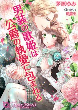男装の歌姫は公爵の執愛に包まれる【書下ろし・イラスト5枚入り】